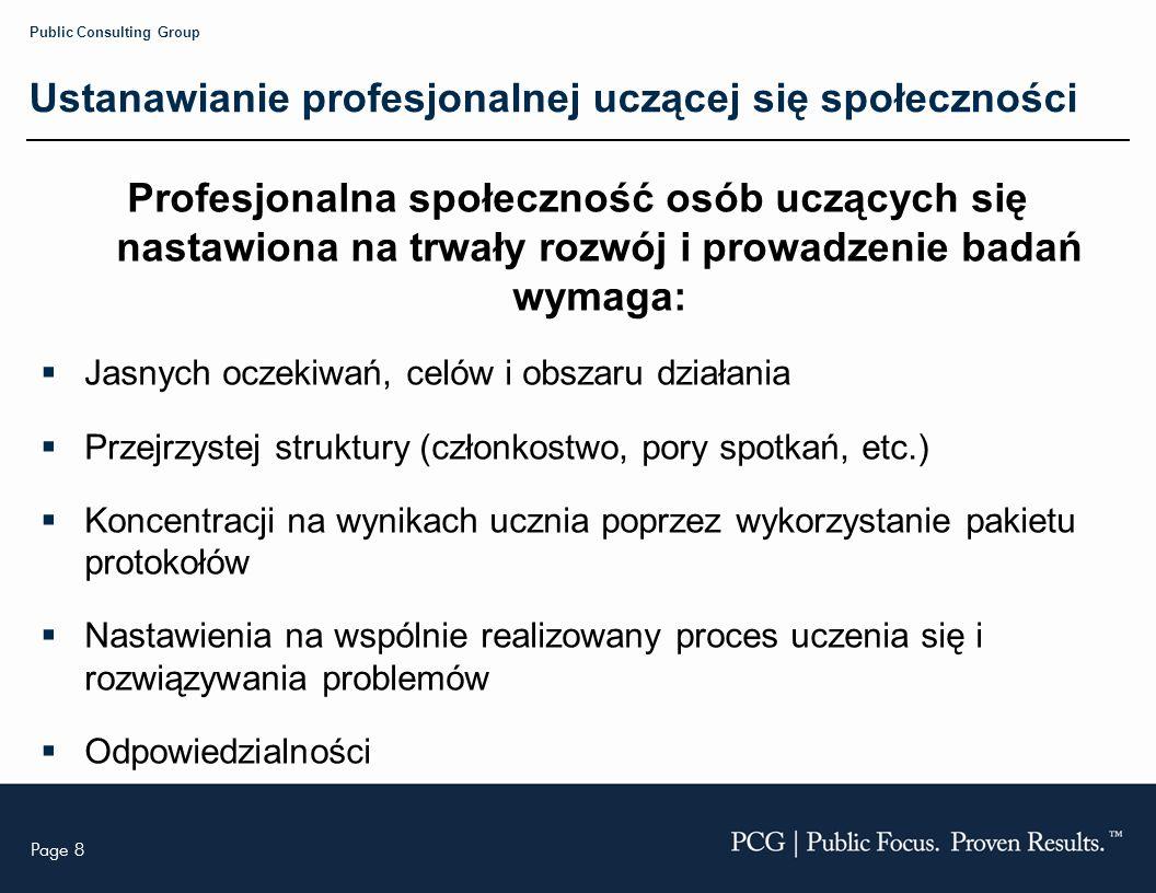 Page 8 Public Consulting Group Ustanawianie profesjonalnej uczącej się społeczności Profesjonalna społeczność osób uczących się nastawiona na trwały rozwój i prowadzenie badań wymaga: Jasnych oczekiwań, celów i obszaru działania Przejrzystej struktury (członkostwo, pory spotkań, etc.) Koncentracji na wynikach ucznia poprzez wykorzystanie pakietu protokołów Nastawienia na wspólnie realizowany proces uczenia się i rozwiązywania problemów Odpowiedzialności