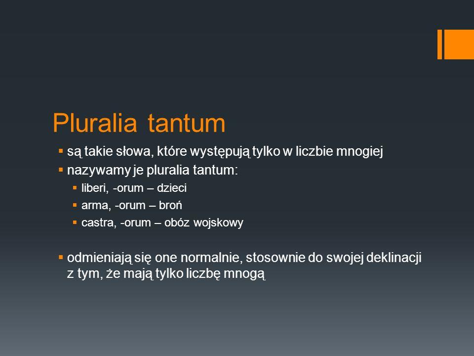 Pluralia tantum są takie słowa, które występują tylko w liczbie mnogiej nazywamy je pluralia tantum: liberi, -orum – dzieci arma, -orum – broń castra,