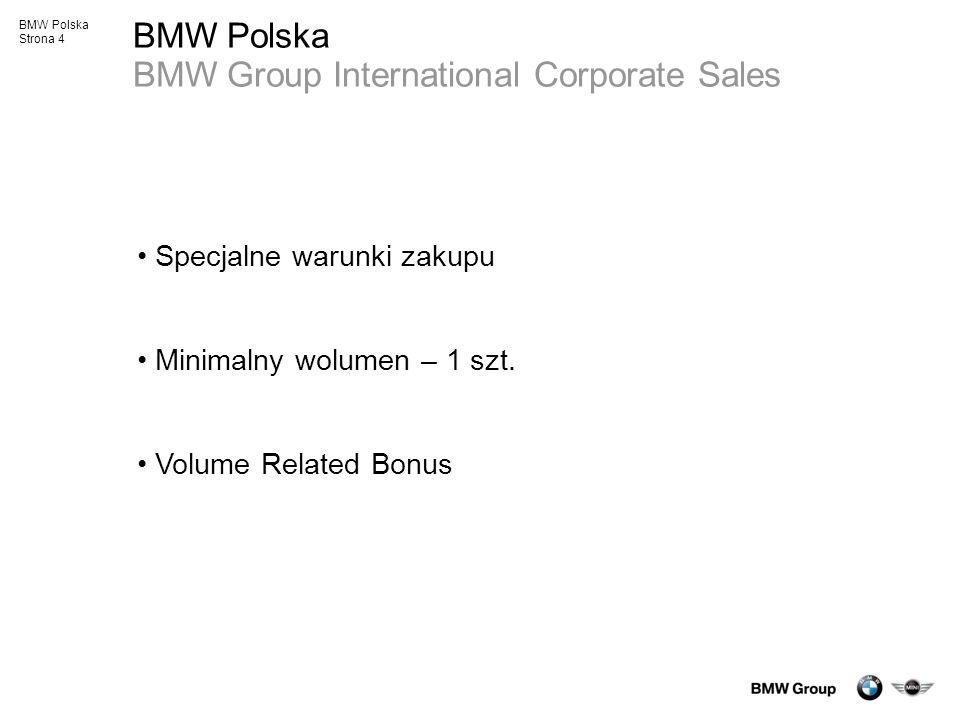 BMW Polska Strona 4 BMW Polska BMW Group International Corporate Sales Specjalne warunki zakupu Minimalny wolumen – 1 szt. Volume Related Bonus