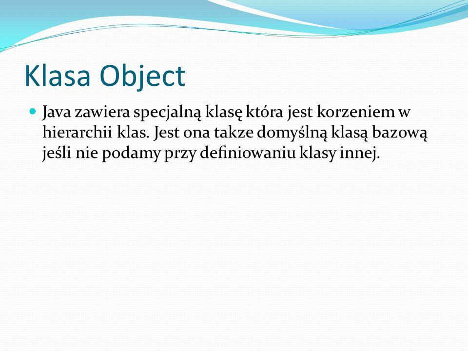 Klasa Object Java zawiera specjalną klasę która jest korzeniem w hierarchii klas. Jest ona takze domyślną klasą bazową jeśli nie podamy przy deniowani