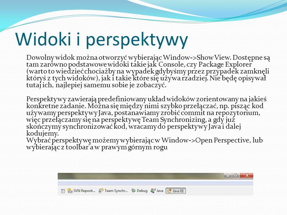 Widoki i perspektywy Dowolny widok można otworzyć wybierając Window->Show View. Dostępne są tam zarówno podstawowe widoki takie jak Console, czy Packa