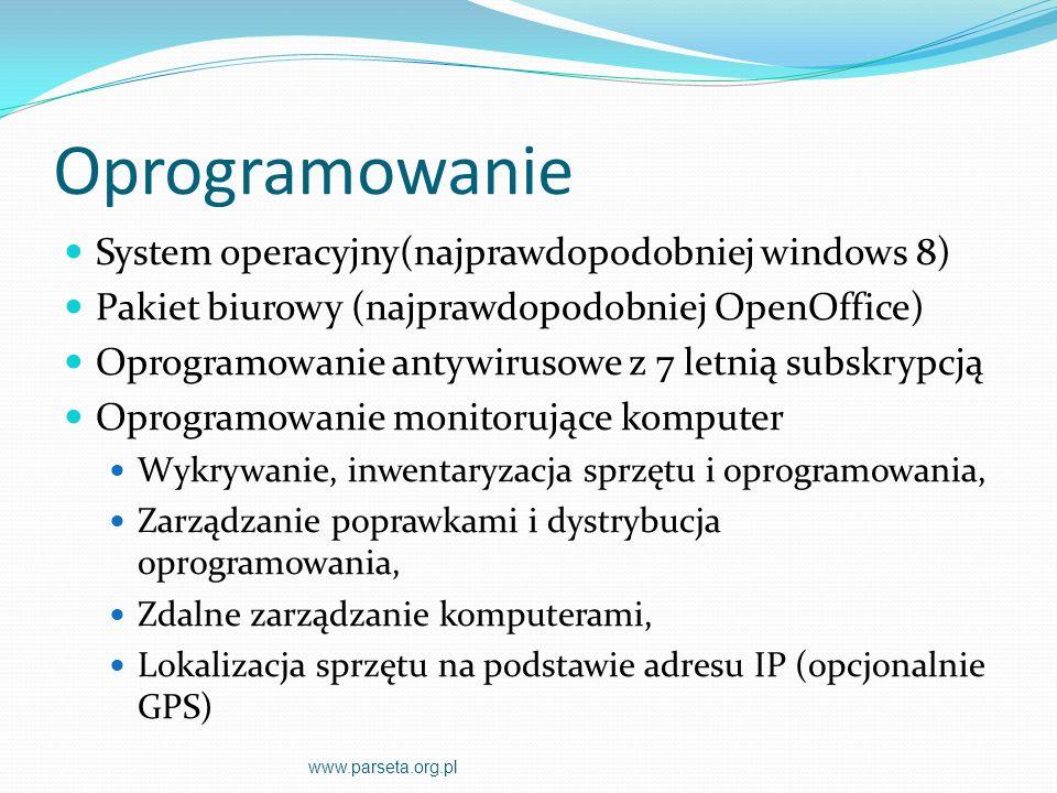 Oprogramowanie System operacyjny(najprawdopodobniej windows 8) Pakiet biurowy (najprawdopodobniej OpenOffice) Oprogramowanie antywirusowe z 7 letnią subskrypcją Oprogramowanie monitorujące komputer Wykrywanie, inwentaryzacja sprzętu i oprogramowania, Zarządzanie poprawkami i dystrybucja oprogramowania, Zdalne zarządzanie komputerami, Lokalizacja sprzętu na podstawie adresu IP (opcjonalnie GPS) www.parseta.org.pl