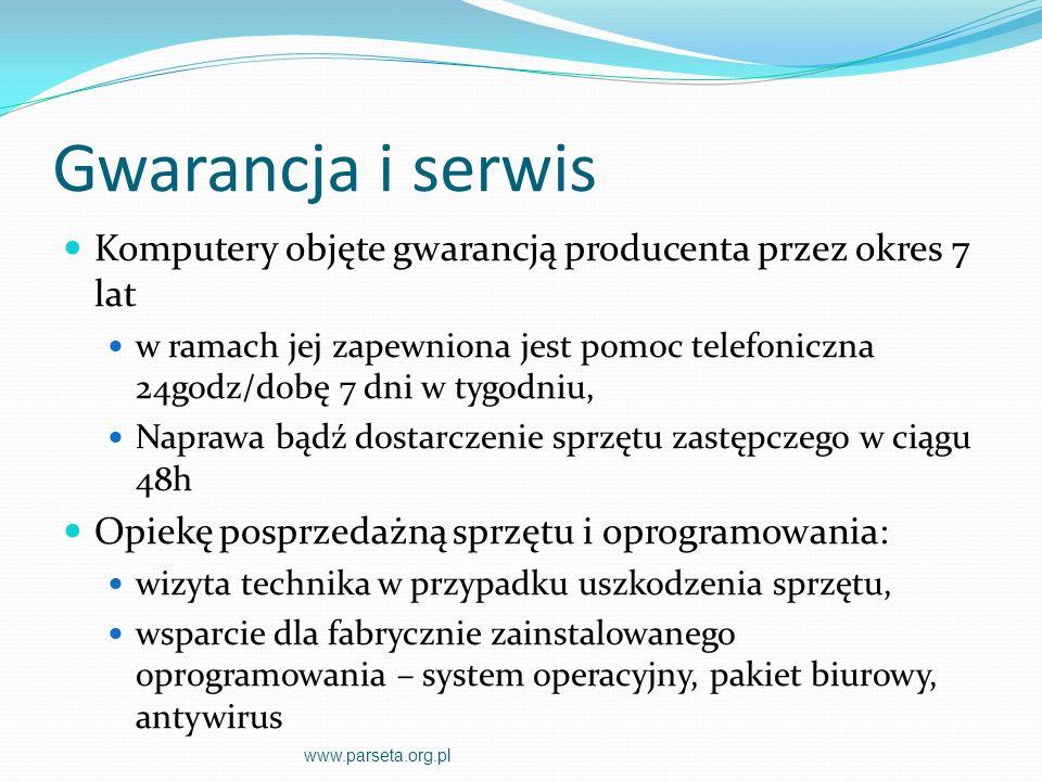 Gwarancja i serwis Komputery objęte gwarancją producenta przez okres 7 lat w ramach jej zapewniona jest pomoc telefoniczna 24godz/dobę 7 dni w tygodniu, Naprawa bądź dostarczenie sprzętu zastępczego w ciągu 48h Opiekę posprzedażną sprzętu i oprogramowania: wizyta technika w przypadku uszkodzenia sprzętu, wsparcie dla fabrycznie zainstalowanego oprogramowania – system operacyjny, pakiet biurowy, antywirus www.parseta.org.pl