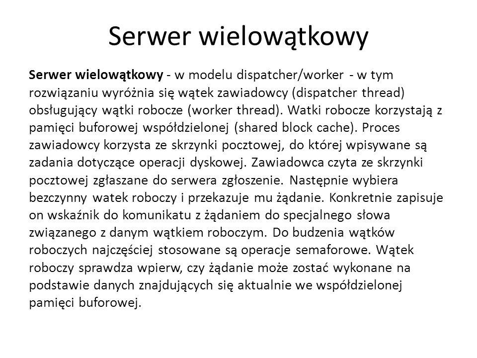 Serwer wielowątkowy Serwer wielowątkowy - w modelu dispatcher/worker - w tym rozwiązaniu wyróżnia się wątek zawiadowcy (dispatcher thread) obsługujący wątki robocze (worker thread).