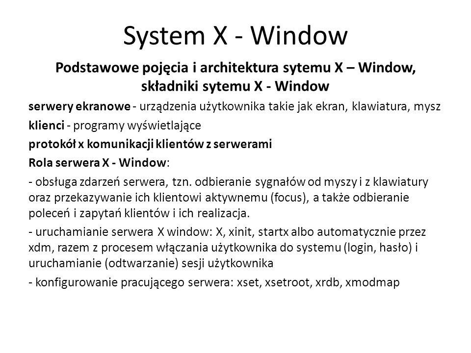 System X - Window Podstawowe pojęcia i architektura sytemu X – Window, składniki sytemu X - Window serwery ekranowe - urządzenia użytkownika takie jak ekran, klawiatura, mysz klienci - programy wyświetlające protokół x komunikacji klientów z serwerami Rola serwera X - Window: - obsługa zdarzeń serwera, tzn.