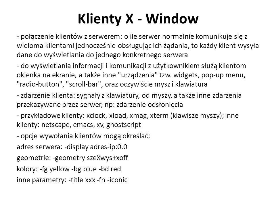 Klienty X - Window - połączenie klientów z serwerem: o ile serwer normalnie komunikuje się z wieloma klientami jednocześnie obsługując ich żądania, to każdy klient wysyła dane do wyświetlania do jednego konkretnego serwera - do wyświetlania informacji i komunikacji z użytkownikiem służą klientom okienka na ekranie, a także inne urządzenia tzw.