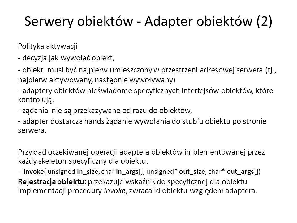 Serwery obiektów - Adapter obiektów (2) Polityka aktywacji - decyzja jak wywołać obiekt, - obiekt musi być najpierw umieszczony w przestrzeni adresowej serwera (tj., najpierw aktywowany, następnie wywoływany) - adaptery obiektów nieświadome specyficznych interfejsów obiektów, które kontrolują, - żądania nie są przekazywane od razu do obiektów, - adapter dostarcza hands żądanie wywołania do stubu obiektu po stronie serwera.