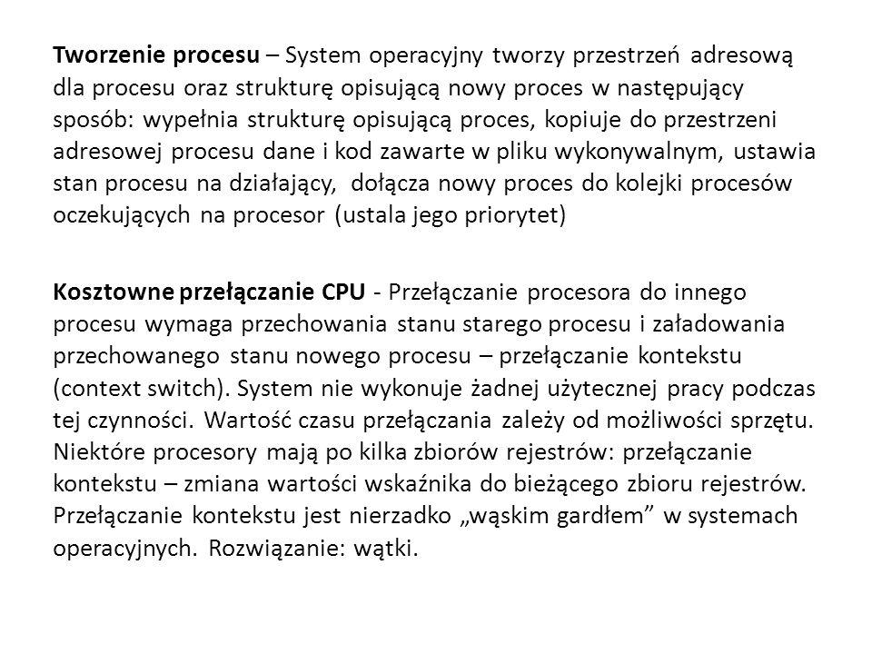 Tworzenie procesu – System operacyjny tworzy przestrzeń adresową dla procesu oraz strukturę opisującą nowy proces w następujący sposób: wypełnia strukturę opisującą proces, kopiuje do przestrzeni adresowej procesu dane i kod zawarte w pliku wykonywalnym, ustawia stan procesu na działający, dołącza nowy proces do kolejki procesów oczekujących na procesor (ustala jego priorytet) Kosztowne przełączanie CPU - Przełączanie procesora do innego procesu wymaga przechowania stanu starego procesu i załadowania przechowanego stanu nowego procesu – przełączanie kontekstu (context switch).
