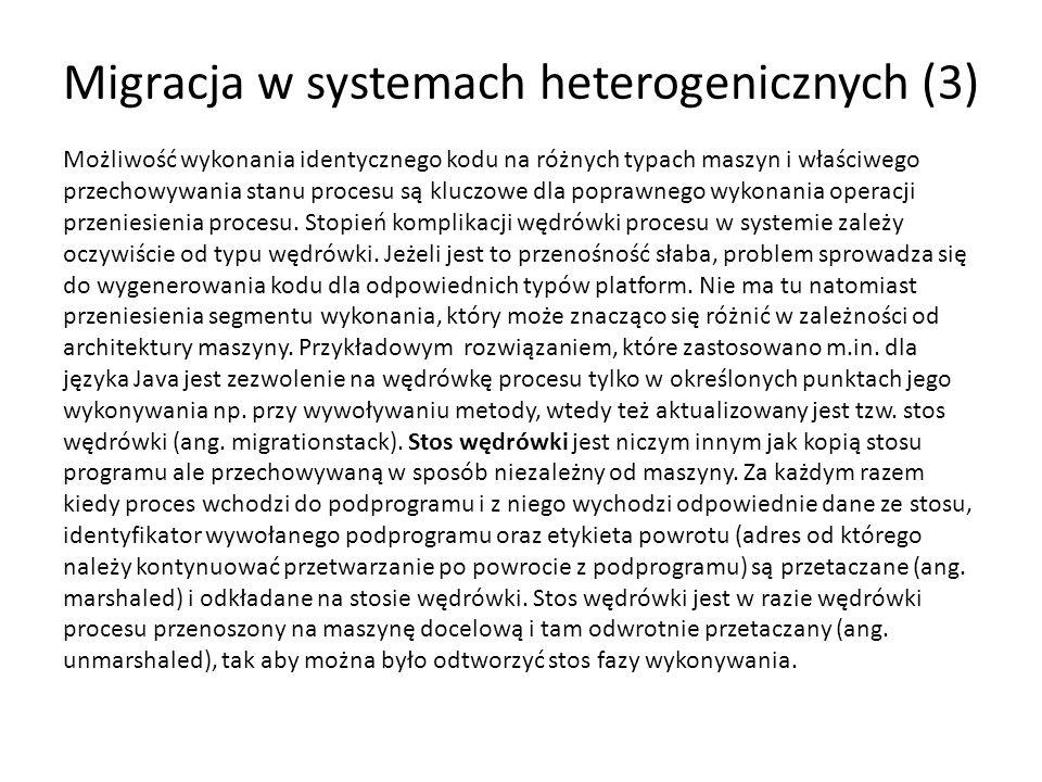 Migracja w systemach heterogenicznych (3) Możliwość wykonania identycznego kodu na różnych typach maszyn i właściwego przechowywania stanu procesu są kluczowe dla poprawnego wykonania operacji przeniesienia procesu.