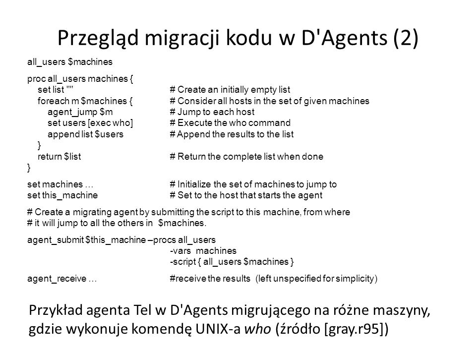 Przegląd migracji kodu w D Agents (2) Przykład agenta Tel w D Agents migrującego na różne maszyny, gdzie wykonuje komendę UNIX-a who (źródło [gray.r95]) all_users $machines proc all_users machines { set list # Create an initially empty list foreach m $machines {# Consider all hosts in the set of given machines agent_jump $m# Jump to each host set users [exec who]# Execute the who command append list $users# Append the results to the list } return $list# Return the complete list when done } set machines …# Initialize the set of machines to jump to set this_machine# Set to the host that starts the agent # Create a migrating agent by submitting the script to this machine, from where # it will jump to all the others in $machines.