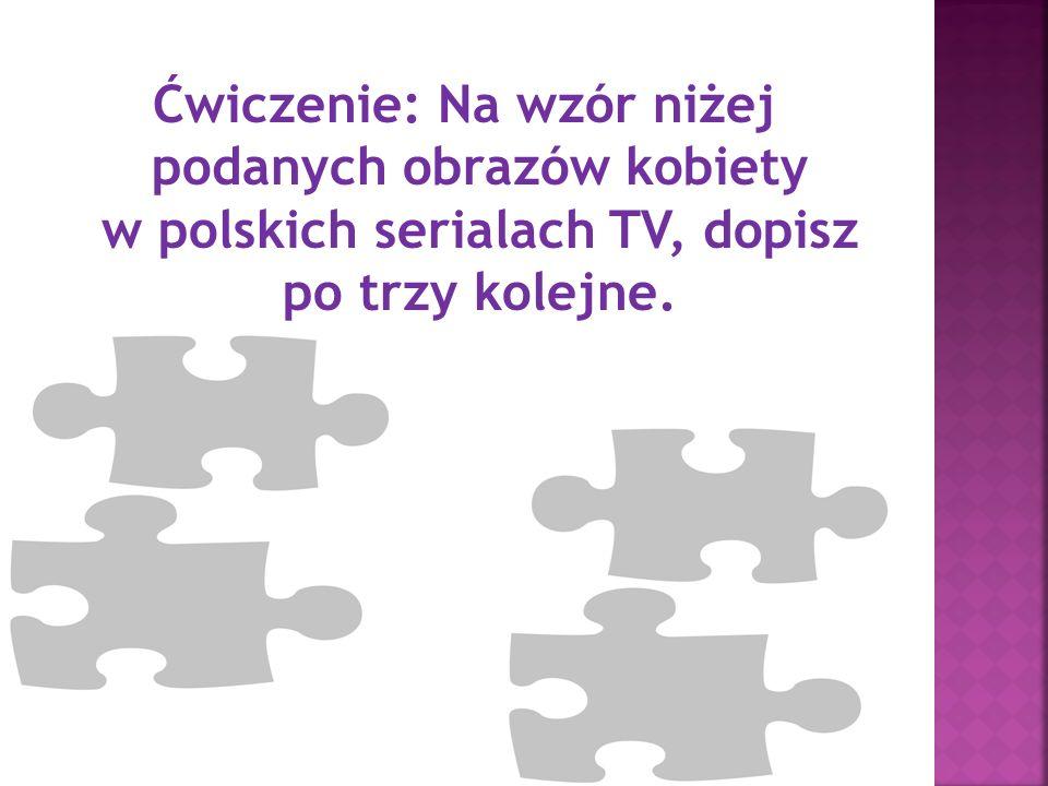 Ćwiczenie: Na wzór niżej podanych obrazów kobiety w polskich serialach TV, dopisz po trzy kolejne.