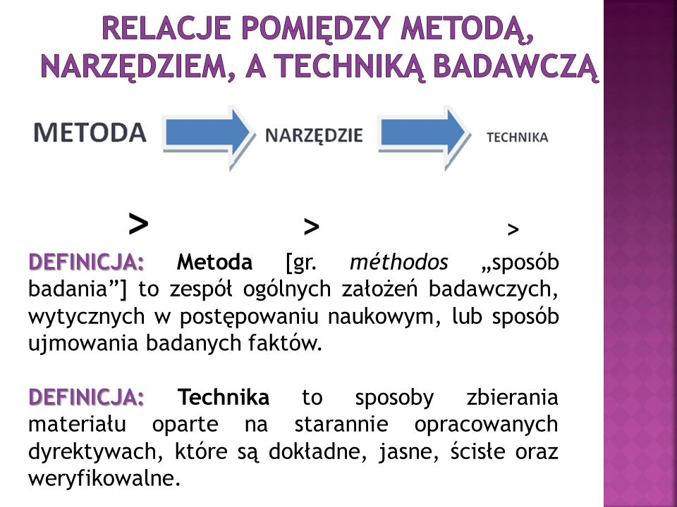 DEFINICJA: DEFINICJA: Metoda [gr. méthodos sposób badania] to zespół ogólnych założeń badawczych, wytycznych w postępowaniu naukowym, lub sposób ujmow