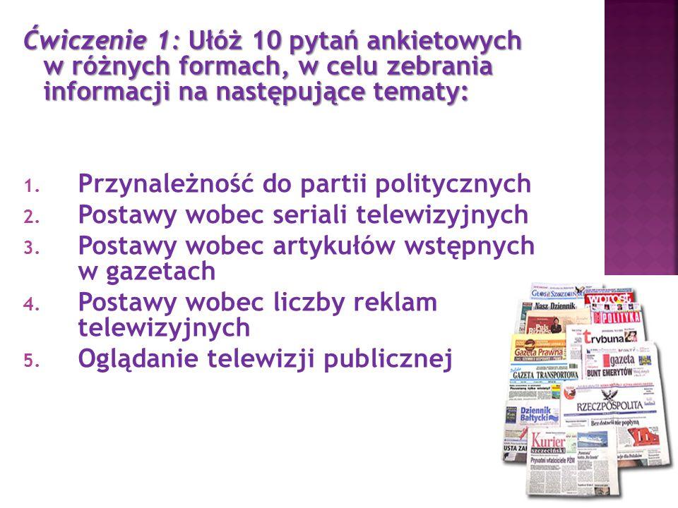 Ćwiczenie 1: Ułóż 10 pytań ankietowych w różnych formach, w celu zebrania informacji na następujące tematy: 1. Przynależność do partii politycznych 2.