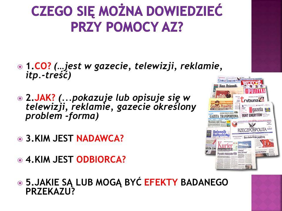 1.CO? (…jest w gazecie, telewizji, reklamie, itp.-treść) 2.JAK? (...pokazuje lub opisuje się w telewizji, reklamie, gazecie określony problem -forma)