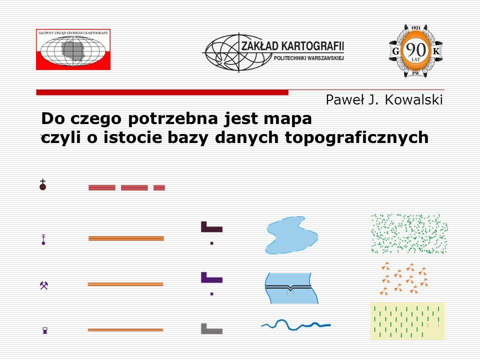 Do czego potrzebna jest mapa czyli o istocie bazy danych topograficznych Paweł J. Kowalski