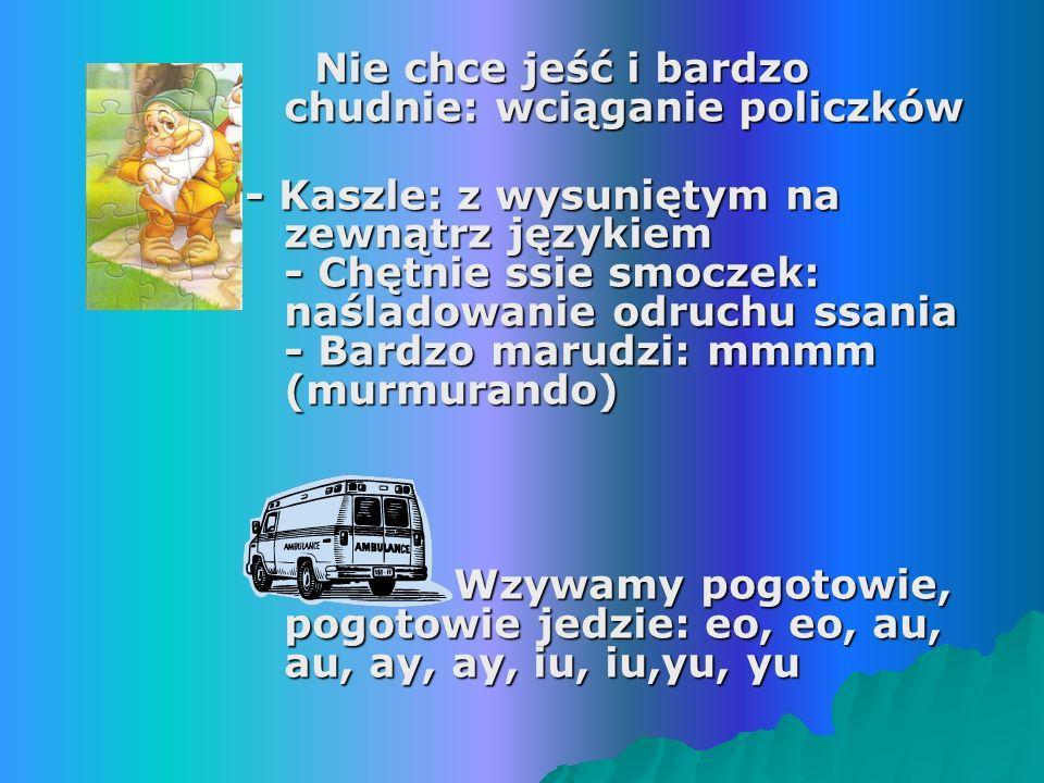 Nie chce jeść i bardzo chudnie: wciąganie policzków Nie chce jeść i bardzo chudnie: wciąganie policzków - Kaszle: z wysuniętym na zewnątrz językiem - Chętnie ssie smoczek: naśladowanie odruchu ssania - Bardzo marudzi: mmmm (murmurando) Wzywamy pogotowie, pogotowie jedzie: eo, eo, au, au, ay, ay, iu, iu,yu, yu Wzywamy pogotowie, pogotowie jedzie: eo, eo, au, au, ay, ay, iu, iu,yu, yu
