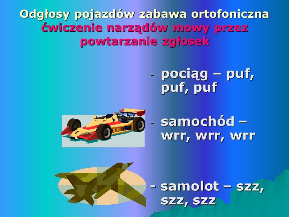 Odgłosy pojazdów zabawa ortofoniczna ćwiczenie narządów mowy przez powtarzanie zgłosek - pociąg – puf, puf, puf - samochód – wrr, wrr, wrr - samolot – szz, szz, szz