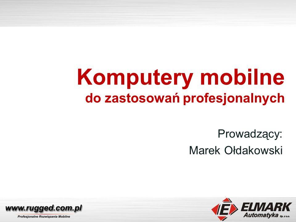 Komputery mobilne do zastosowań profesjonalnych Prowadzący: Marek Ołdakowski