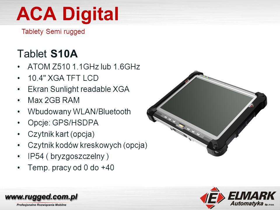 ACA Digital Tablety Semi rugged Tablet S10A ATOM Z510 1.1GHz lub 1.6GHz 10.4 XGA TFT LCD Ekran Sunlight readable XGA Max 2GB RAM Wbudowany WLAN/Bluetooth Opcje: GPS/HSDPA Czytnik kart (opcja) Czytnik kodów kreskowych (opcja) IP54 ( bryzgoszczelny ) Temp.