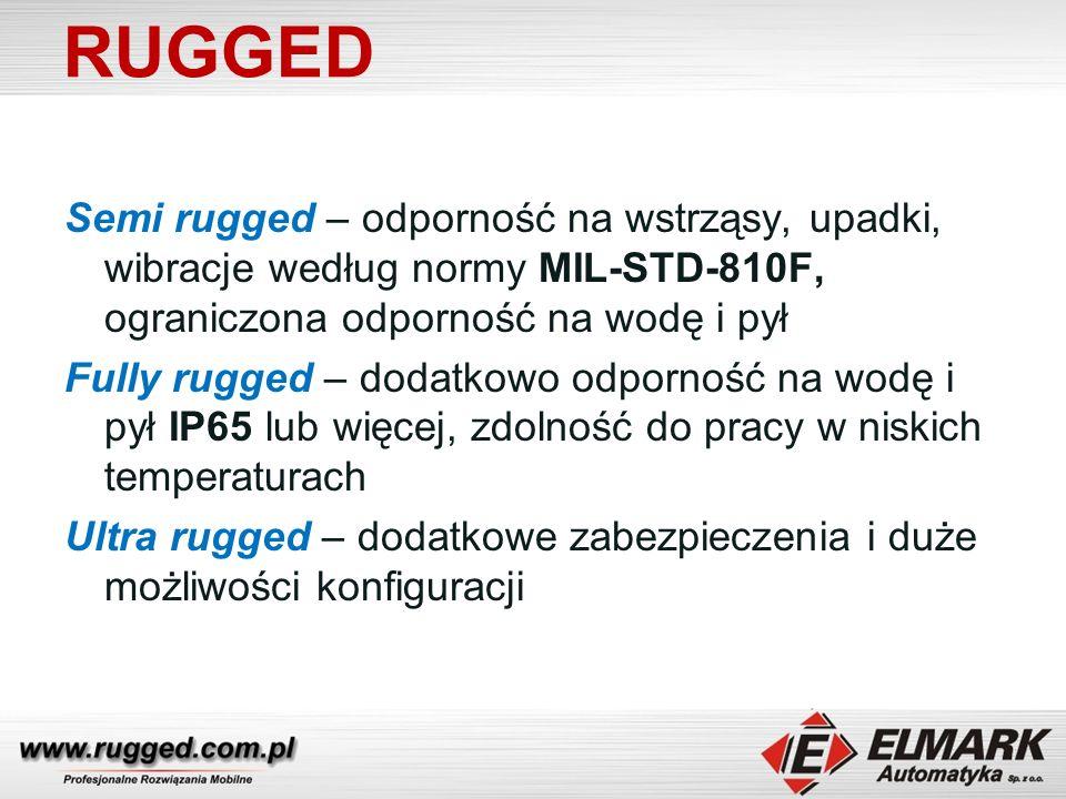 RUGGED Semi rugged – odporność na wstrząsy, upadki, wibracje według normy MIL-STD-810F, ograniczona odporność na wodę i pył Fully rugged – dodatkowo odporność na wodę i pył IP65 lub więcej, zdolność do pracy w niskich temperaturach Ultra rugged – dodatkowe zabezpieczenia i duże możliwości konfiguracji