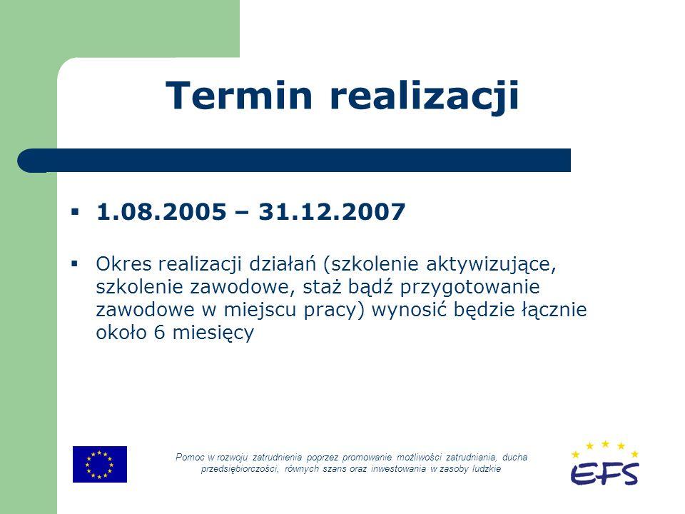 Termin realizacji 1.08.2005 – 31.12.2007 Okres realizacji działań (szkolenie aktywizujące, szkolenie zawodowe, staż bądź przygotowanie zawodowe w miejscu pracy) wynosić będzie łącznie około 6 miesięcy Pomoc w rozwoju zatrudnienia poprzez promowanie możliwości zatrudniania, ducha przedsiębiorczości, równych szans oraz inwestowania w zasoby ludzkie