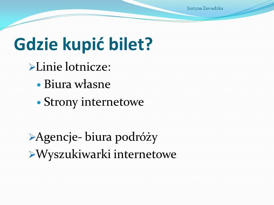 Gdzie kupić bilet? Linie lotnicze: Biura własne Strony internetowe Agencje- biura podróży Wyszukiwarki internetowe Justyna Zawadzka