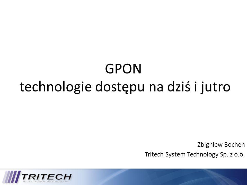 GPON technologie dostępu na dziś i jutro Zbigniew Bochen Tritech System Technology Sp. z o.o.