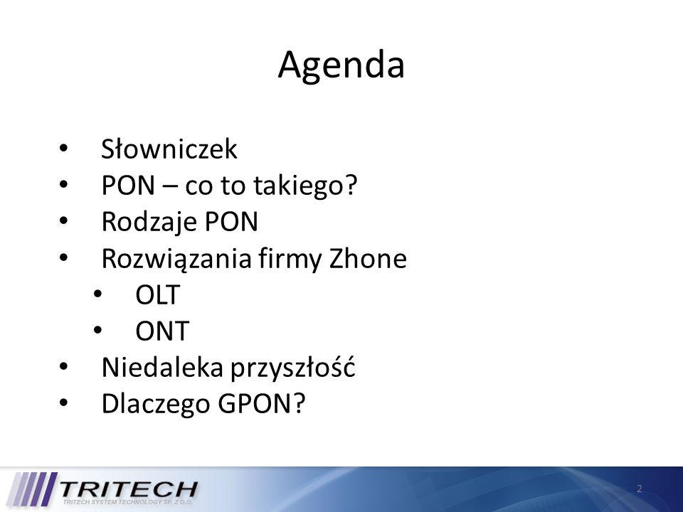 3 Słowniczek Passive Optical Network (PON) Pasywna sieć optyczna typu point-to-multipoint Optical Line Terminal (OLT) Aktywny komponent, zlokalizowany głównie w CO Optical Network Terminal (ONT) Urządzenie dla użytkownika końcowego PON Splitter Pasywny komponent, dystrybuuje sygnał optyczny z jednego włókna do wielu użytkowników OMCI - ONT Management Control Interface Standard zatwierdzony przez ITU do zarządzania ONT