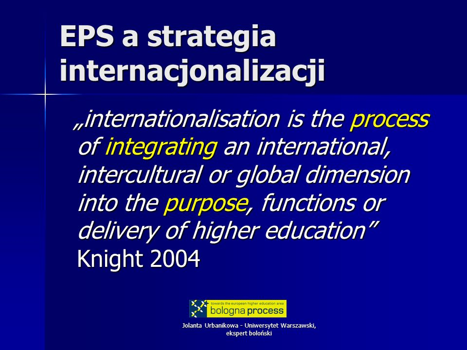 Jolanta Urbanikowa - Uniwersytet Warszawski, ekspert boloński EPS a strategia internacjonalizacji internationalisation is the process of integrating a