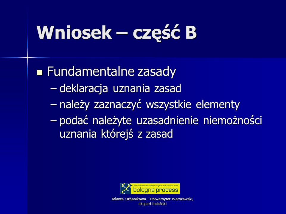 Jolanta Urbanikowa - Uniwersytet Warszawski, ekspert boloński Wniosek – część B Fundamentalne zasady Fundamentalne zasady –deklaracja uznania zasad –należy zaznaczyć wszystkie elementy –podać należyte uzasadnienie niemożności uznania którejś z zasad