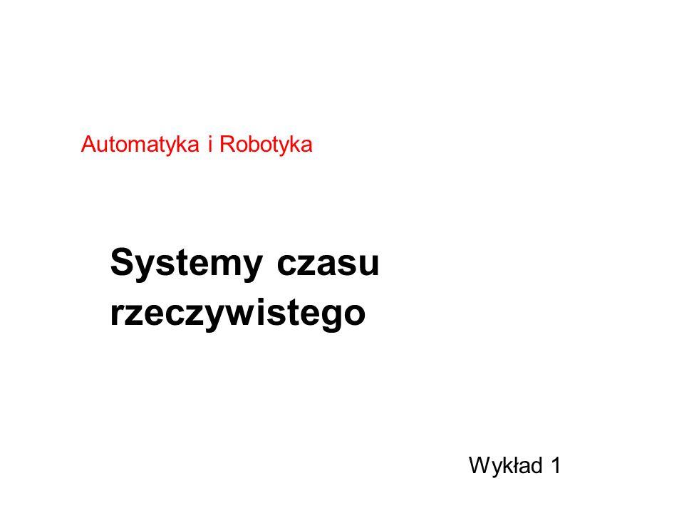 Automatyka i Robotyka Systemy czasu rzeczywistego Wykład 1