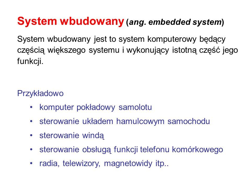 System wbudowany (ang. embedded system) System wbudowany jest to system komputerowy będący częścią większego systemu i wykonujący istotną część jego f