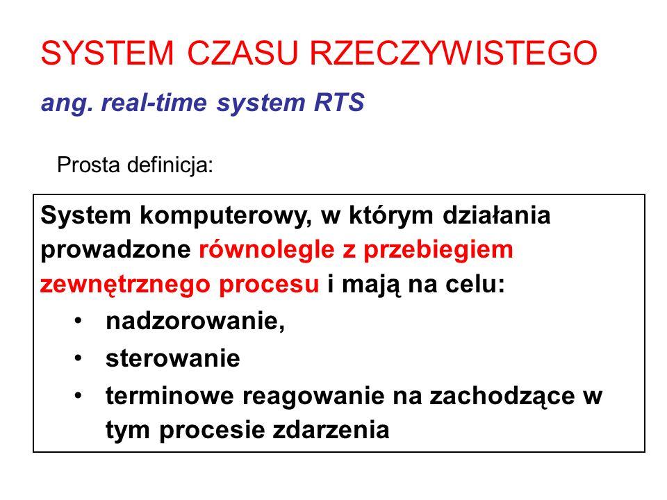 SYSTEM CZASU RZECZYWISTEGO ang. real-time system RTS System komputerowy, w którym działania prowadzone równolegle z przebiegiem zewnętrznego procesu i