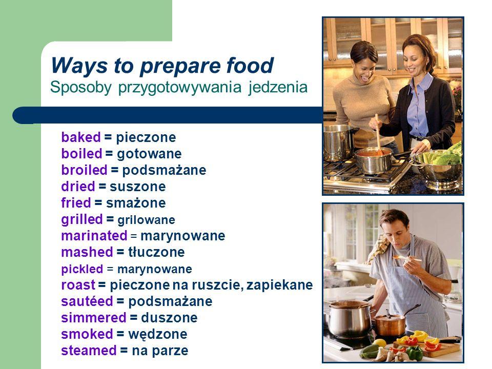 Ways to prepare food Sposoby przygotowywania jedzenia baked = pieczone boiled = gotowane broiled = podsmażane dried = suszone fried = smażone grilled = grilowane marinated = marynowane mashed = tłuczone pickled = marynowane roast = pieczone na ruszcie, zapiekane sautéed = podsmażane simmered = duszone smoked = wędzone steamed = na parze