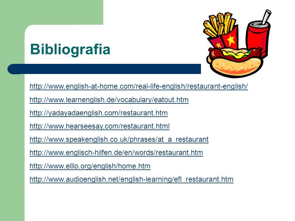 Bibliografia http://www.english-at-home.com/real-life-english/restaurant-english/ http://www.learnenglish.de/vocabulary/eatout.htm http://yadayadaenglish.com/restaurant.htm http://www.hearseesay.com/restaurant.html http://www.speakenglish.co.uk/phrases/at_a_restaurant http://www.englisch-hilfen.de/en/words/restaurant.htm http://www.elllo.org/english/home.htm http://www.audioenglish.net/english-learning/efl_restaurant.htm