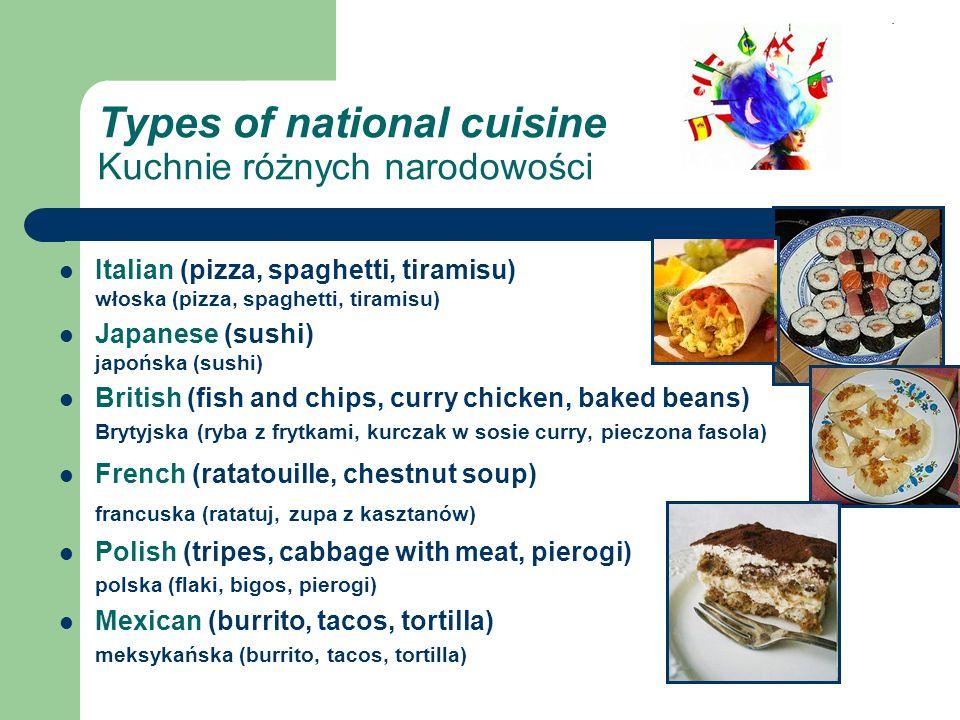 Types of national cuisine Kuchnie różnych narodowości Italian (pizza, spaghetti, tiramisu) włoska (pizza, spaghetti, tiramisu) Japanese (sushi) japońska (sushi) British (fish and chips, curry chicken, baked beans) Brytyjska (ryba z frytkami, kurczak w sosie curry, pieczona fasola) French (ratatouille, chestnut soup) francuska (ratatuj, zupa z kasztanów) Polish (tripes, cabbage with meat, pierogi) polska (flaki, bigos, pierogi) Mexican (burrito, tacos, tortilla) meksykańska (burrito, tacos, tortilla)