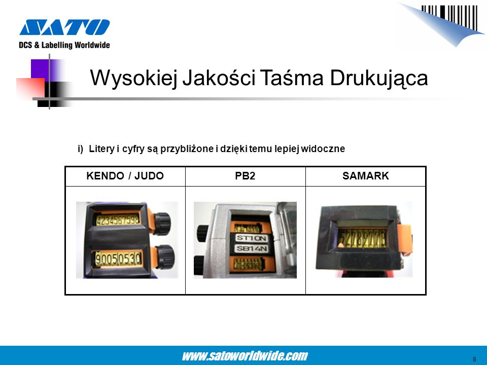www.satoworldwide.com KENDO22P (6 cyfr)SAMARK (6 cyfr)KENDO22P (8 cyfr)SAMARK (8 cyfr) Szerokość taśmy: 3.2mm Szerokość znaku: 2.7mm Szerokość taśmy: 2.5mm Szerokość znaku: 2.0mm Szerokość taśmy: 2.3mm Szerokość znaku: 1.8mm Szerokość taśmy: 2.0mm Szerokość znaku: 1.5mm Poprawa 35%Poprawa 20% Rozmiar ma Znaczenie 9