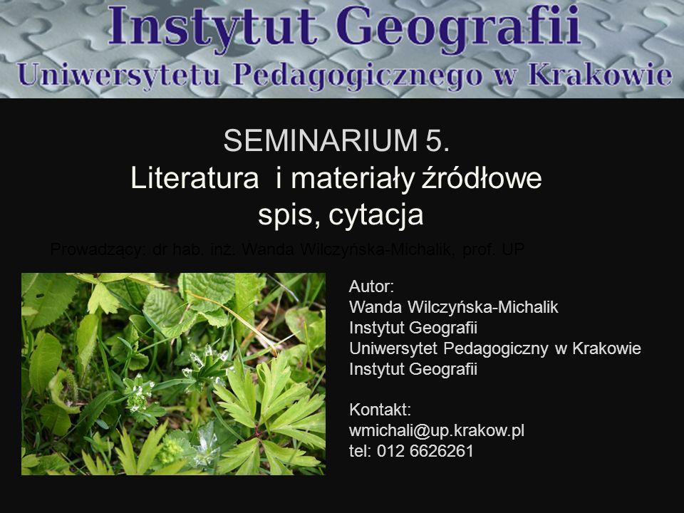 SEMINARIUM 5. Literatura i materiały źródłowe spis, cytacja Prowadzący: dr hab. inż. Wanda Wilczyńska-Michalik, prof. UP Autor: Wanda Wilczyńska-Micha