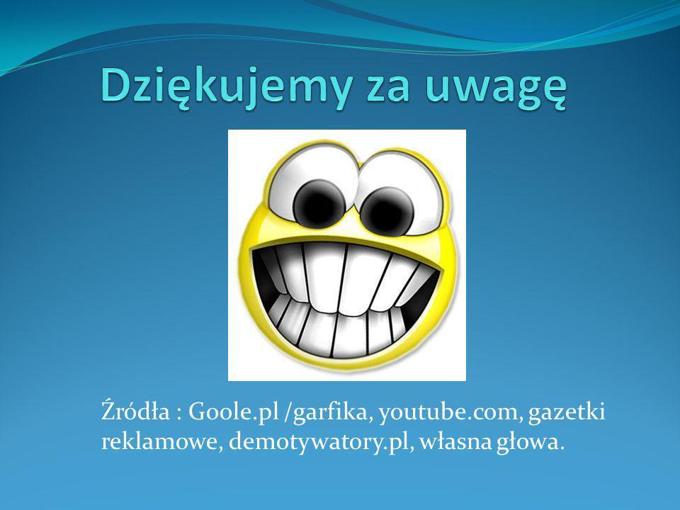 Źródła : Goole.pl /garfika, youtube.com, gazetki reklamowe, demotywatory.pl, własna głowa.