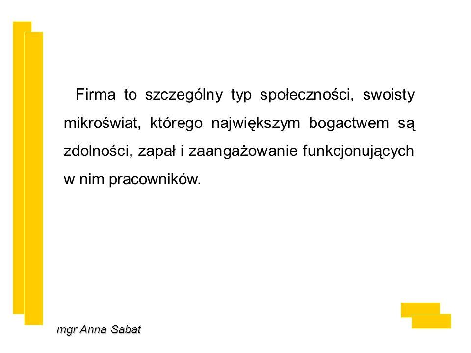 mgr Anna Sabat Firma to szczególny typ społeczności, swoisty mikroświat, którego największym bogactwem są zdolności, zapał i zaangażowanie funkcjonujących w nim pracowników.