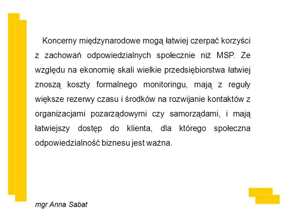 mgr Anna Sabat Koncerny międzynarodowe mogą łatwiej czerpać korzyści z zachowań odpowiedzialnych społecznie niż MSP. Ze względu na ekonomię skali wiel