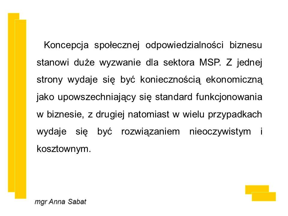 mgr Anna Sabat Koncepcja społecznej odpowiedzialności biznesu stanowi duże wyzwanie dla sektora MSP. Z jednej strony wydaje się być koniecznością ekon