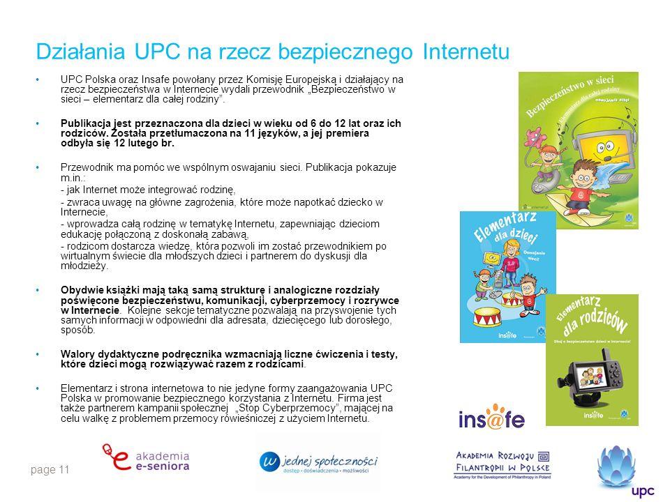 page 11 Działania UPC na rzecz bezpiecznego Internetu UPC Polska oraz Insafe powołany przez Komisję Europejską i działający na rzecz bezpieczeństwa w Internecie wydali przewodnik Bezpieczeństwo w sieci – elementarz dla całej rodziny.