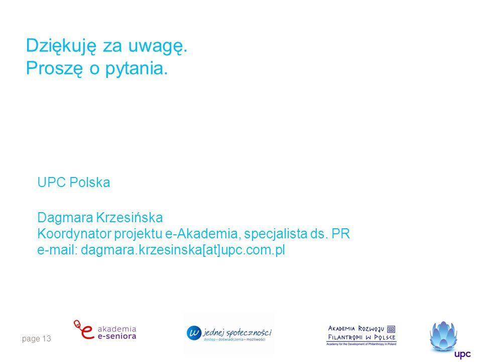 page 13 Dziękuję za uwagę. Proszę o pytania. UPC Polska Dagmara Krzesińska Koordynator projektu e-Akademia, specjalista ds. PR e-mail: dagmara.krzesin