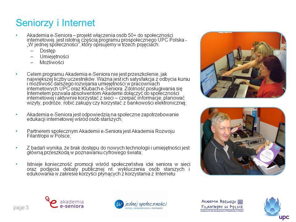 page 3 Seniorzy i Internet Akademia e-Seniora – projekt włączenia osób 50+ do społeczności internetowej, jest istotną częścią programu prospołecznego UPC Polska - W jednej społeczności, który opisujemy w trzech pojęciach: –Dostęp –Umiejętności –Możliwości Celem programu Akademia e-Seniora nie jest przeszkolenie, jak największej liczby uczestników.
