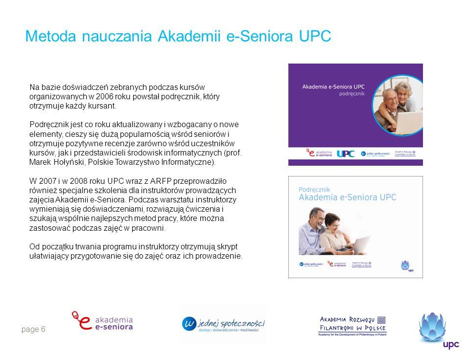 page 6 Metoda nauczania Akademii e-Seniora UPC Na bazie doświadczeń zebranych podczas kursów organizowanych w 2006 roku powstał podręcznik, który otrzymuje każdy kursant.