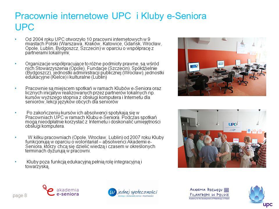 page 9 Akademia e-Seniora w liczbach W kursach organizowanych przez UPC wzięło udział ponad 1500 osób w wieku 50+ Kursy prowadzone są w 10 miastach w 11 pracowniach wyposażonych przez UPC Kursy prowadzi 14 przeszkolonych instruktorów UPC pozyskało 11 partnerów lokalnych akcji Zorganizowano 5 edycji Akademii e-Seniora od 2006 roku W mediach od 2006 roku ukazało się blisko 1000 publikacji na temat projektu UPC 68% uczestników kursów nie korzystało wcześniej z Internetu 74% absolwentów Akademii e-Seniora po zakończonym kursie ma możliwość korzystania z komputera z dostępem do Internetu 83% kursantów prowadzi aktywny tryb życia (czytają prasę, chodzą do kina i teatru) 95% Seniorów chce być na bieżąco i mieć stały dostęp do informacji