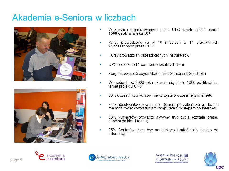page 9 Akademia e-Seniora w liczbach W kursach organizowanych przez UPC wzięło udział ponad 1500 osób w wieku 50+ Kursy prowadzone są w 10 miastach w