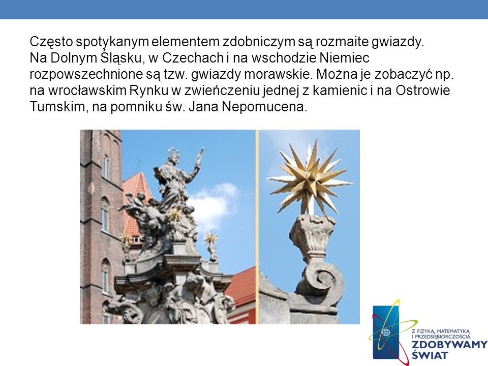 Często spotykanym elementem zdobniczym są rozmaite gwiazdy. Na Dolnym Śląsku, w Czechach i na wschodzie Niemiec rozpowszechnione są tzw. gwiazdy moraw