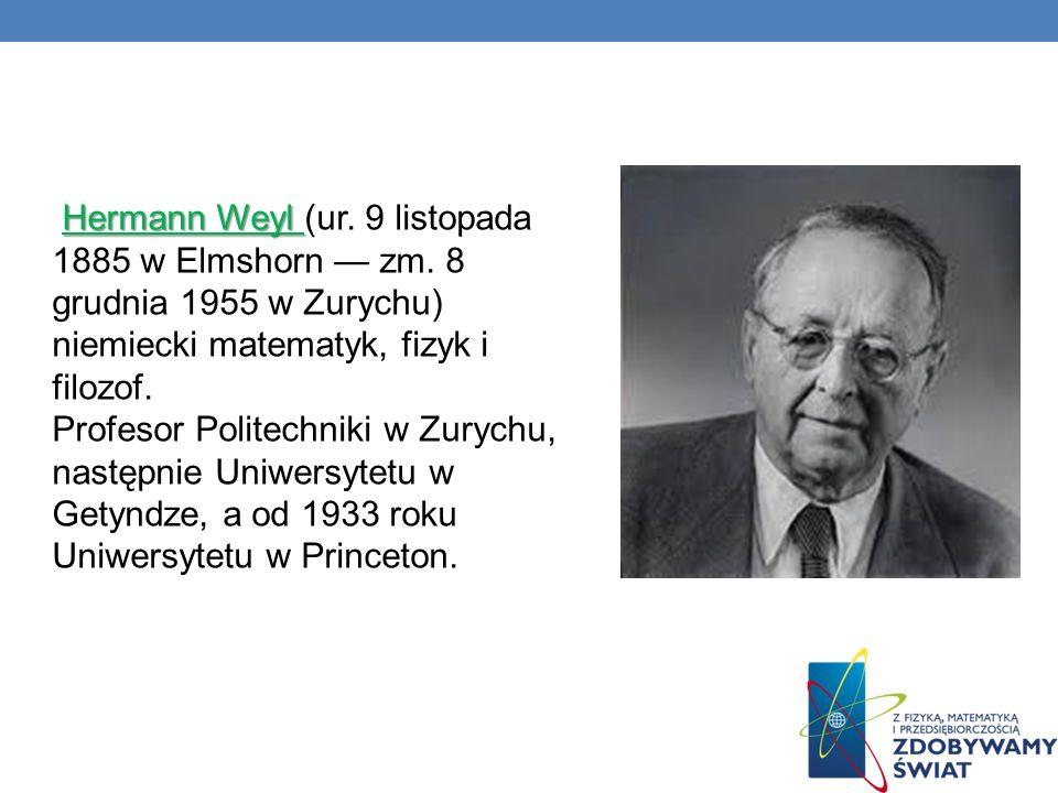 Hermann Weyl Hermann Weyl (ur. 9 listopada 1885 w Elmshorn zm. 8 grudnia 1955 w Zurychu) niemiecki matematyk, fizyk i filozof. Profesor Politechniki w